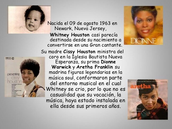 Nacida el 09 de agosto 1963 en      Newark, Nueva Jersey,    Whitney Houston casi parecía    destinada desde su nacimiento...