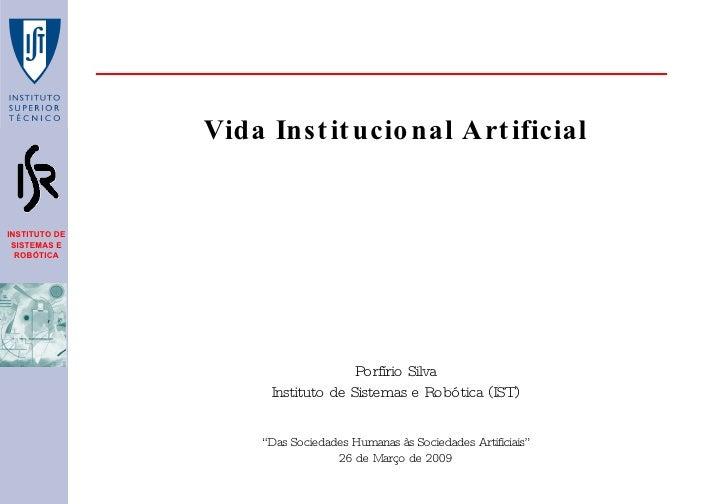 """Vida Institucional Artificial Porfírio Silva Instituto de Sistemas e Robótica (IST) """" Das Sociedades Humanas às Sociedades..."""