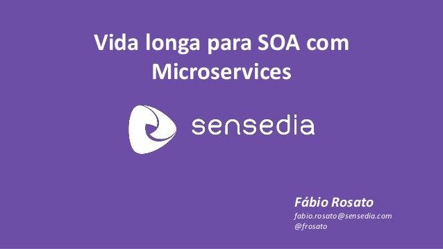Vida longa para SOA com Microservices  Fábio Rosato  fabio.rosato@sensedia.com  @frosato