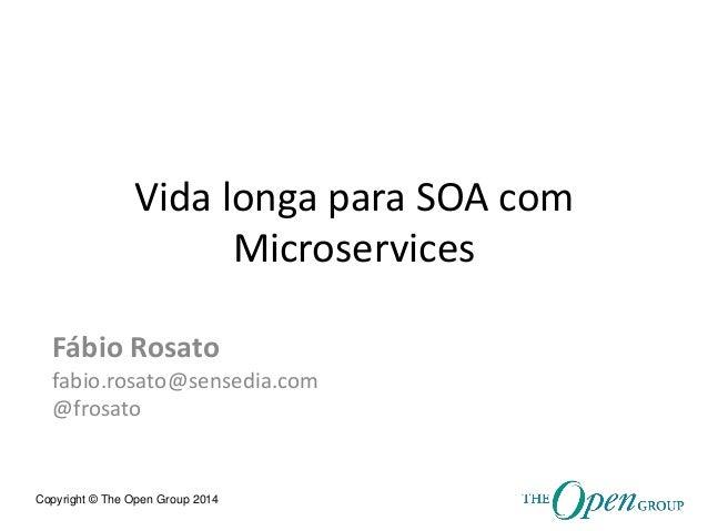 Copyright © The Open Group 2014  Vida longa para SOA com Microservices  Fábio Rosato  fabio.rosato@sensedia.com  @frosato