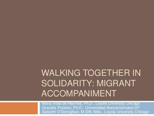 WALKING TOGETHER IN SOLIDARITY: MIGRANT ACCOMPANIMENT Maria Vidal de Haymes, Ph.D , Loyola University Chicago Graciela Pol...