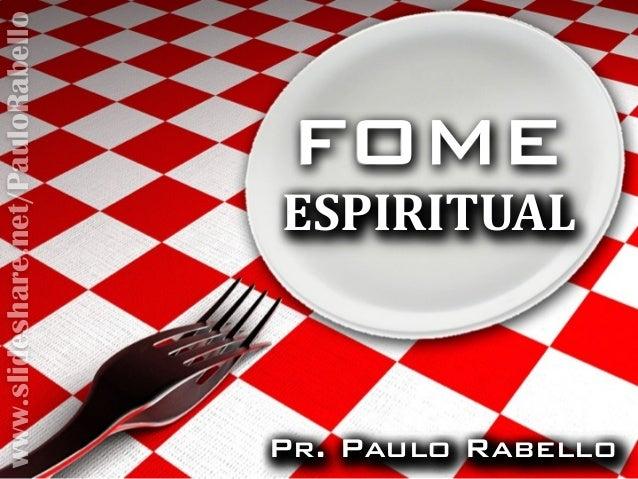 FOMEFOME ESPIRITUALESPIRITUAL Pr. Paulo RabelloPr. Paulo RabelloPr. Paulo RabelloPr. Paulo Rabello www.slideshare.net/Paul...