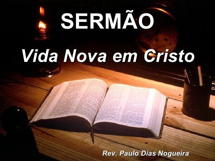 SERMÃO Vida Nova em Cristo             Rev. Paulo Dias Nogueira