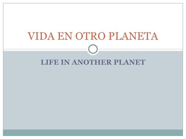 LIFE IN ANOTHER PLANET VIDA EN OTRO PLANETA