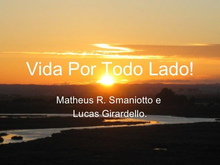 Vida Por Todo Lado! Matheus R. Smaniotto e  Lucas Girardello.