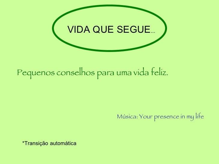 VIDA QUE SEGUE ... Pequenos conselhos para uma vida feliz. Música: Your presence in my life *Transição automática