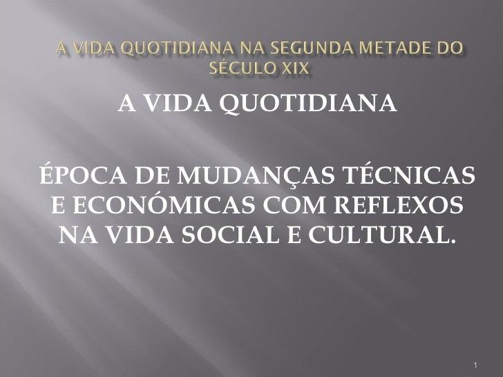 A VIDA QUOTIDIANA ÉPOCA DE MUDANÇAS TÉCNICAS E ECONÓMICAS COM REFLEXOS NA VIDA SOCIAL E CULTURAL.