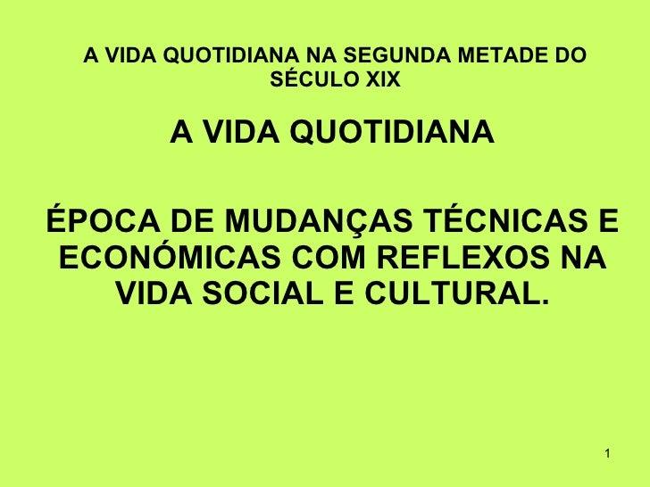 A VIDA QUOTIDIANA NA SEGUNDA METADE DO SÉCULO XIX A VIDA QUOTIDIANA ÉPOCA DE MUDANÇAS TÉCNICAS E ECONÓMICAS COM REFLEXOS N...