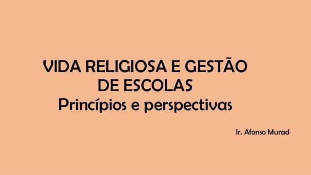 VIDA RELIGIOSA E GESTÃO DE ESCOLAS Princípios e perspectivas Ir. Afonso Murad