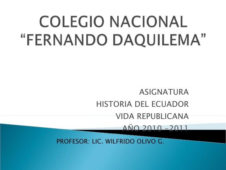 ASIGNATURA HISTORIA DEL ECUADOR VIDA REPUBLICANA AÑO 2010 -2011 PROFESOR: LIC. WILFRIDO OLIVO G .