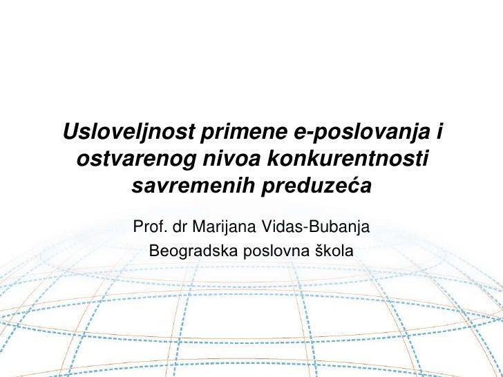 Usloveljnost primene e-poslovanja i ostvarenog nivoa konkurentnosti savremenih preduzeća<br />Prof. dr Marijana Vidas-Buba...