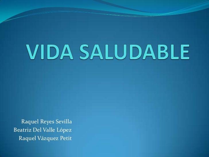 VIDA SALUDABLE<br />Raquel Reyes Sevilla <br />Beatriz Del Valle López<br />Raquel Vázquez Petit<br />