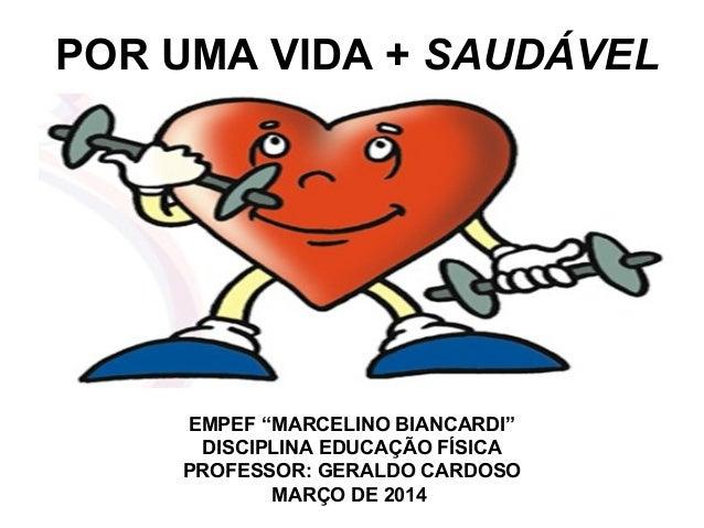 """POR UMA VIDA + SAUDÁVEL EMPEF """"MARCELINO BIANCARDI"""" DISCIPLINA EDUCAÇÃO FÍSICA PROFESSOR: GERALDO CARDOSO MARÇO DE 2014"""