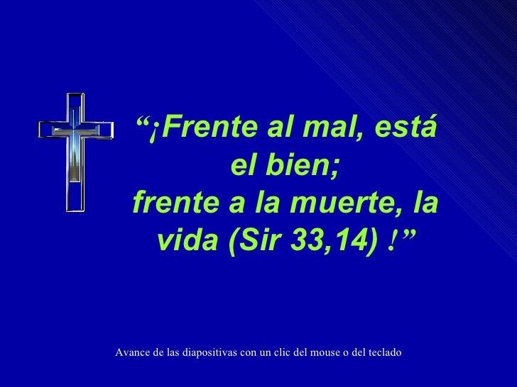 """"""" ¡ Frente al mal, está el bien; frente a la muerte, la vida (Sir 33,14)   !"""" Avance de las diapositivas con un clic del m..."""