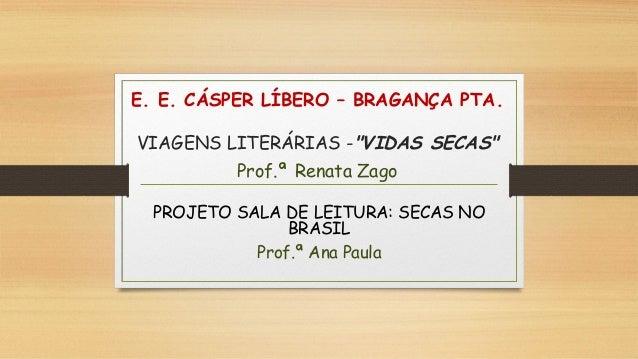 """E. E. CÁSPER LÍBERO – BRAGANÇA PTA. VIAGENS LITERÁRIAS -""""VIDAS SECAS"""" Prof.ª Renata Zago PROJETO SALA DE LEITURA: SECAS NO..."""