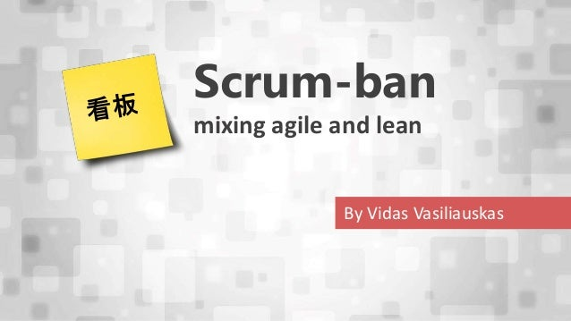 Scrum-ban  mixing agile and lean  By Vidas Vasiliauskas