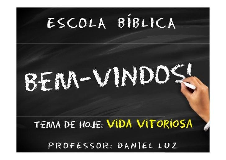 ESCOLA BÍBLICATema de hoje:   Vida vitoriosa  PROFESSOR: DANIEL LUZ