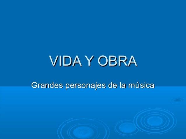 VIDA Y OBRA Grandes personajes de la música