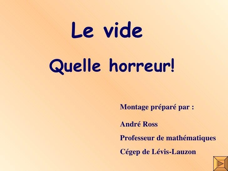 Le vide Quelle horreur! Montage préparé par : André Ross Professeur de mathématiques Cégep de Lévis-Lauzon