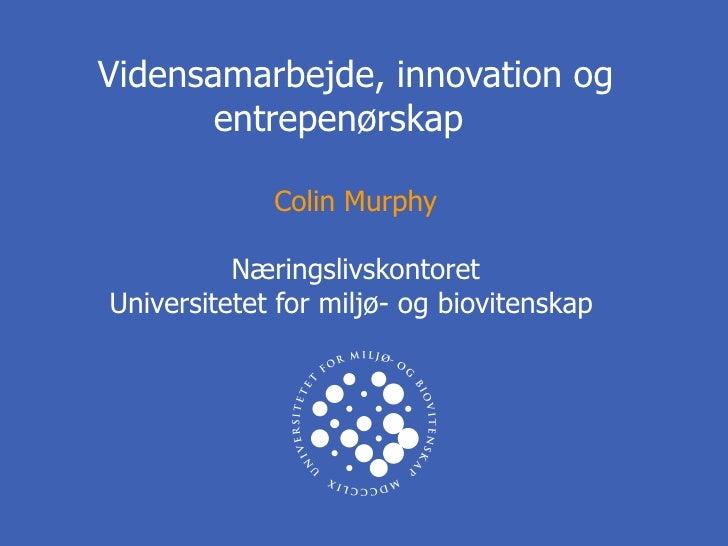 Vidensamarbejde, innovation og entrepenørskap  Colin Murphy Næringslivskontoret Universitetet for miljø- og biovitenskap