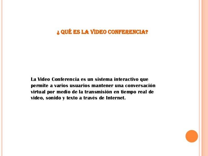 ¿ Qué es la Video Conferencia?<br />La Video Conferencia es un sistema interactivo que permite a varios usuarios mantener ...