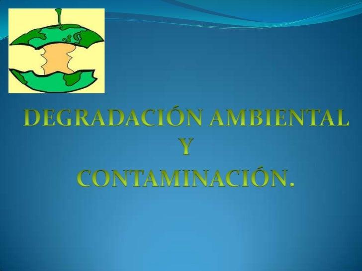 DEGRADACIÓN AMBIENTAL<br />Y<br />CONTAMINACIÓN.<br />