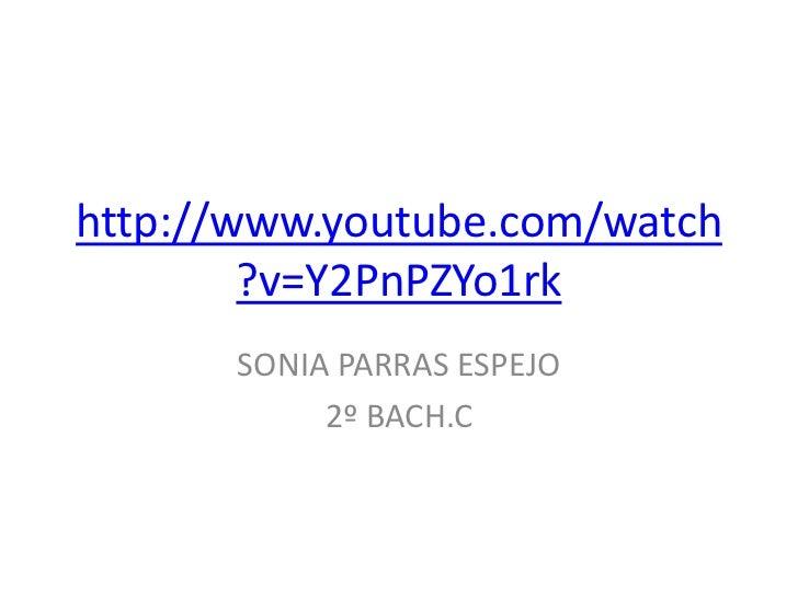 http://www.youtube.com/watch        ?v=Y2PnPZYo1rk      SONIA PARRAS ESPEJO           2º BACH.C