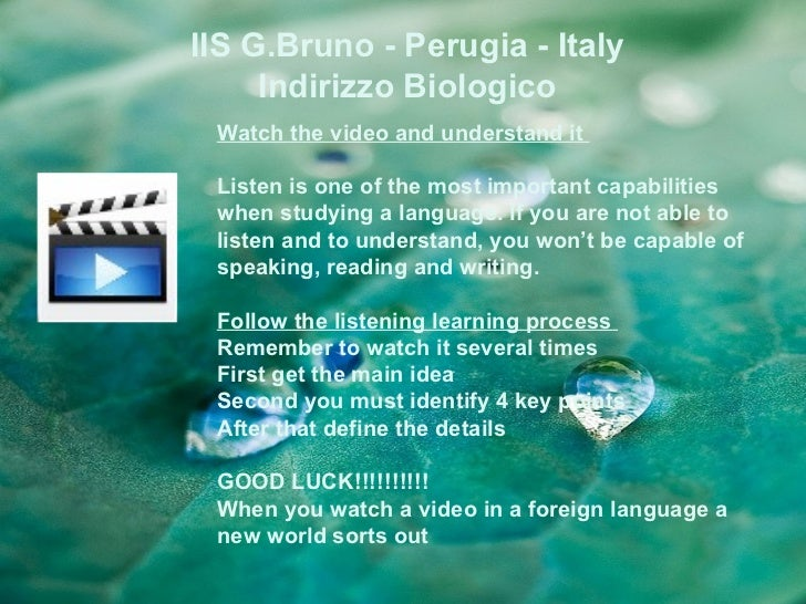 IIS G.Bruno - Perugia - Italy     Indirizzo Biologico Watch the video and understand it Listen is one of the most importan...