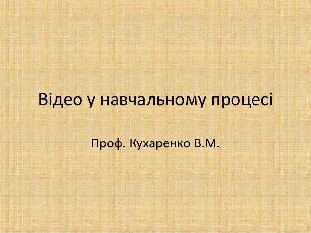 Відео у навчальному процесі Проф. Кухаренко В.М.