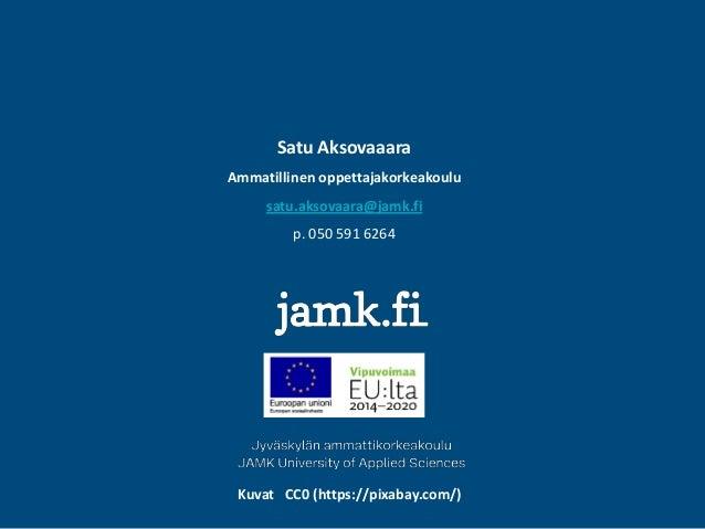 Satu Aksovaaara Ammatillinen oppettajakorkeakoulu satu.aksovaara@jamk.fi p. 050 591 6264 Kuvat CC0 (https://pixabay.com/)