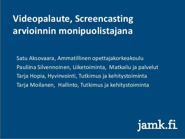 Videopalaute, Screencasting arvioinnin monipuolistajana Satu Aksovaara, Ammatillinen opettajakorkeakoulu Pauliina Silvenno...