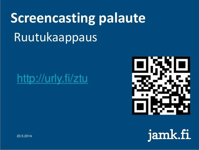 Screencasting palaute Ruutukaappaus 20.5.2014 http://urly.fi/ztu