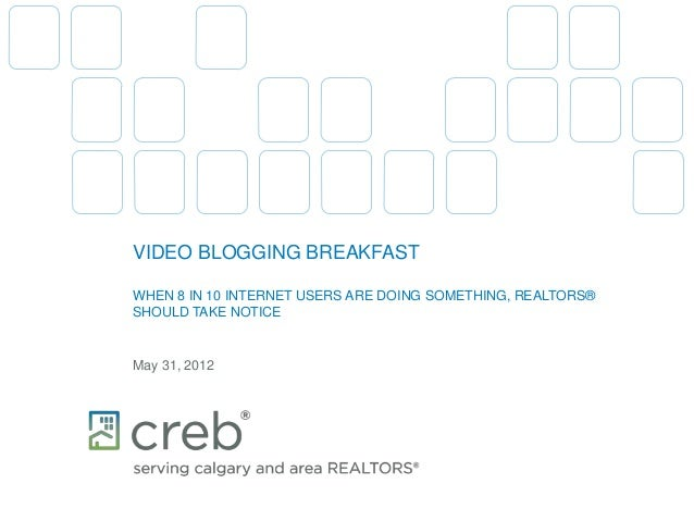 VIDEO BLOGGING BREAKFASTWHEN 8 IN 10 INTERNET USERS ARE DOING SOMETHING, REALTORS®SHOULD TAKE NOTICEMay 31, 2012