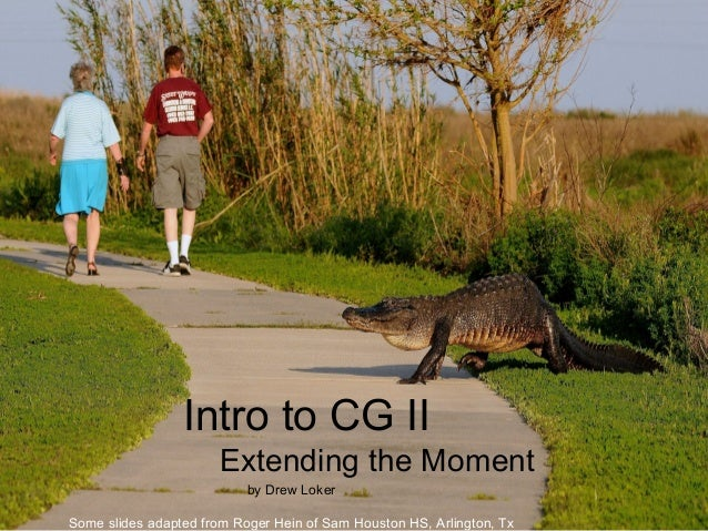 Intro to CG IIExtending the Momentby Drew LokerSome slides adapted from Roger Hein of Sam Houston HS, Arlington, Tx
