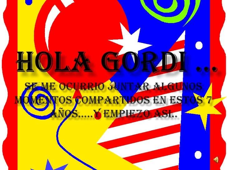 Hola GORDI …SE ME OCURRIO JUNTAR ALGUNOS MOMENTOS COMPARTIDOS EN ESTOS 7 AÑOS…..Y EMPIEZO ASI..<br />