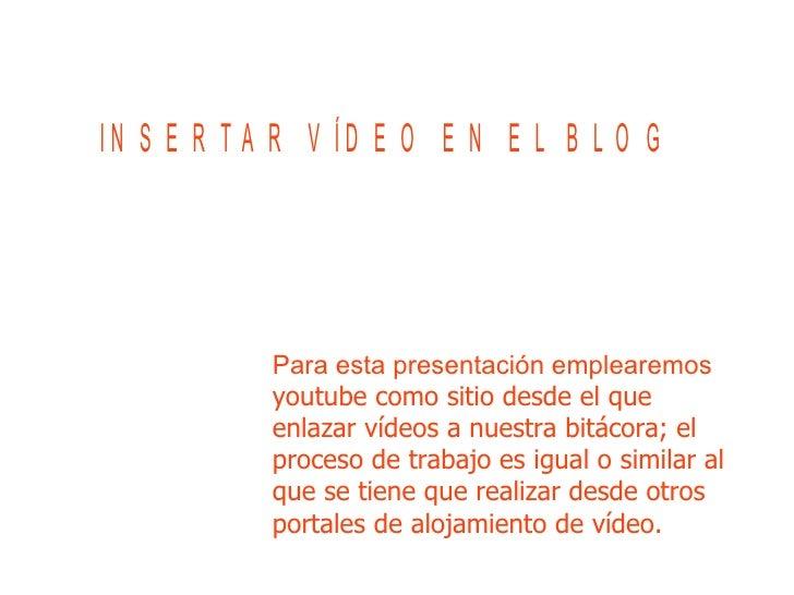 Para esta presentación emplearemos  youtube como sitio desde el que enlazar vídeos a nuestra bitácora; el proceso de traba...