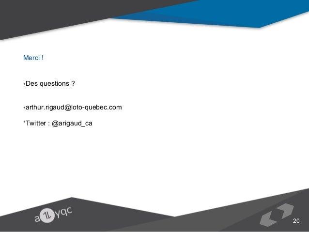 Merci ! •Des questions ? •arthur.rigaud@loto-quebec.com •Twitter : @arigaud_ca   20