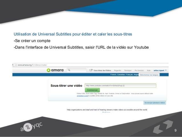 Utilisation de Universal Subtitles pour éditer et caler les sous-titres •Se créer un compte •Dans l'interface de Universal...
