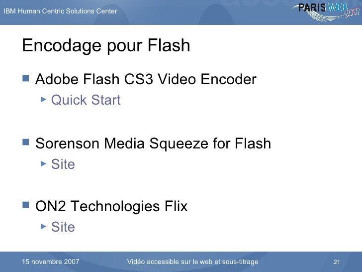 Encodage pour Flash <ul><li>Adobe Flash CS3 Video Encoder </li></ul><ul><ul><li>Quick Start </li></ul></ul><ul><li>Sorenso...