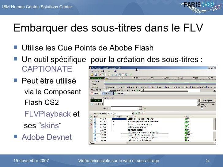 Embarquer des sous-titres dans le FLV <ul><li>Utilise les Cue Points de Abobe Flash </li></ul><ul><li>Un outil spécifique ...