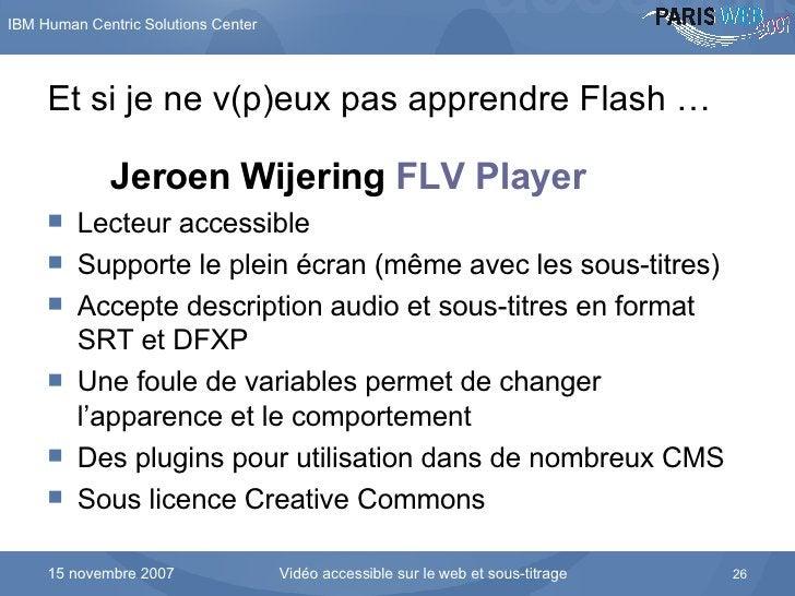 Et si je ne v(p)eux pas apprendre Flash … <ul><li>Jeroen Wijering  FLV Player   </li></ul><ul><li>Lecteur accessible </li>...