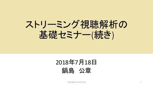 ストリーミング視聴解析の 基礎セミナー(続き) 2018年7月18日 鍋島 公章 1Copyright (c) kosho.org