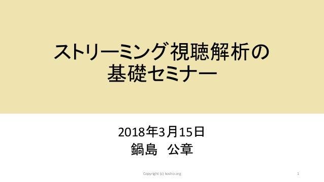 ストリーミング視聴解析の 基礎セミナー 2018年3月15日 鍋島 公章 1Copyright (c) kosho.org