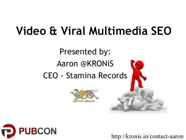 Video & Viral Multimedia SEOPresented by:Aaron @KRONiSCEO - Stamina Recordshttp://kronis.in/contact-aaron