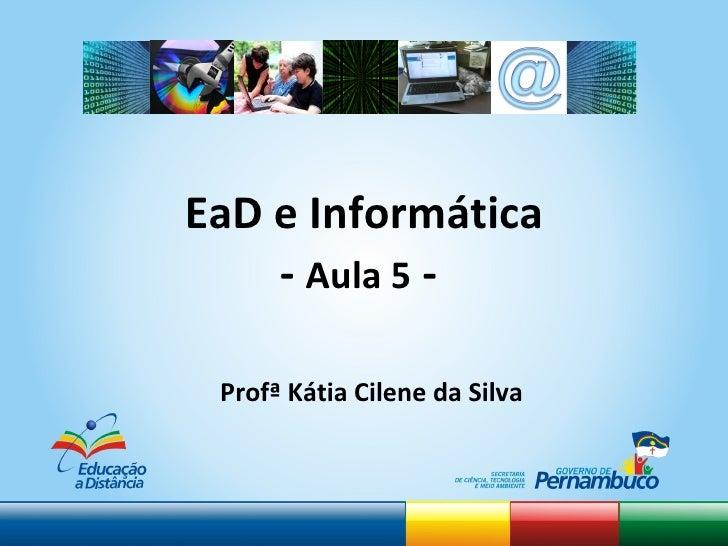 EaD e Informática -  Aula 5  -  <ul><li>Profª Kátia Cilene da Silva </li></ul>