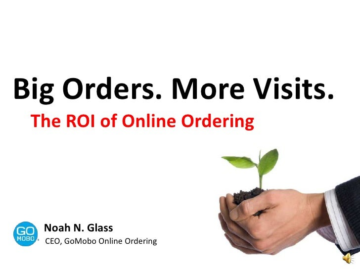 Big Orders. More Visits. <br />The ROI of Online Ordering<br />Noah N. Glass<br />CEO, GoMobo Online Ordering<br />