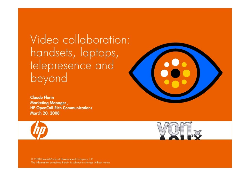 Video collaboration: handsets, laptops, telepresence and beyond Claude Florin Marketing Manager , HP OpenCall Rich Communi...