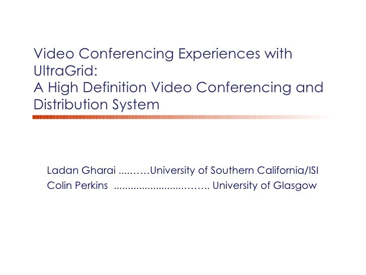 Video Conferencing Experiences with  UltraGrid:  A High Definition Video Conferencing and Distribution System Ladan Gharai...