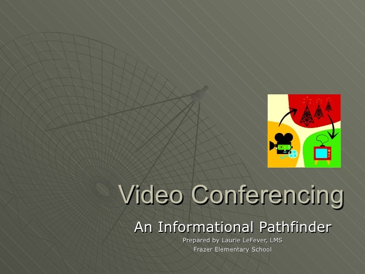 Video Conferencing An Informational Pathfinder Prepared by Laurie LeFever, LMS Frazer Elementary School