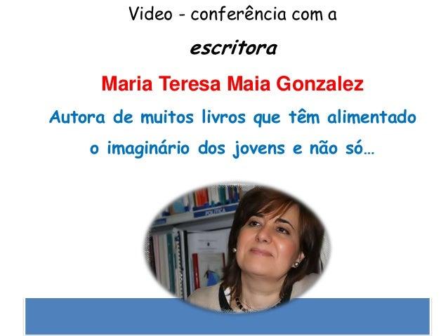 Video - conferência com aescritoraMaria Teresa Maia GonzalezAutora de muitos livros que têm alimentadoo imaginário dos jov...